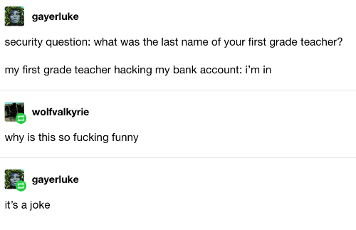 Fucking, Funny, and Teacher: gayerluke  security question: what was the last name of your first grade teacher?  my first grade teacher hacking my bank account: i'm in  wolfvalkyrie  why is this so fucking funny  gayerluke  it's a joke