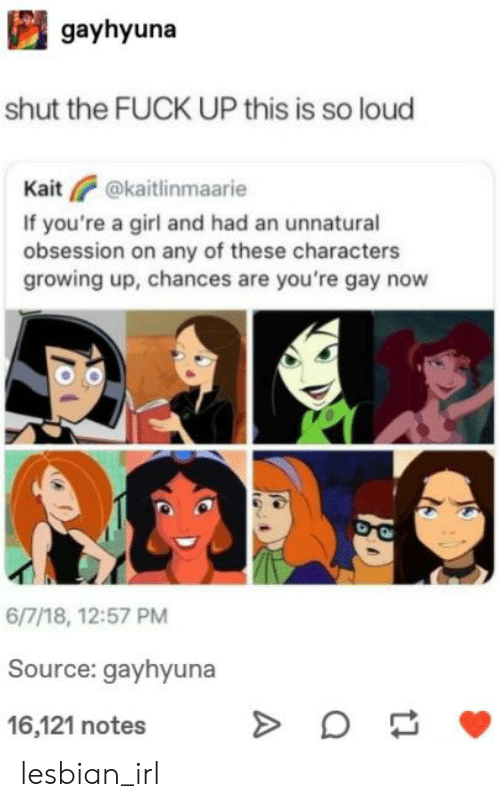 Growing Up, Fuck, and Girl: gayhyuna  shut the FUCK UP this is so loud  Kait  @kaitlinmaarie  If you're a girl and had an unnatural  obsession on any of these characters  growing up, chances are you're gay now  6/7/18, 12:57 PM  Source: gayhyuna  16,121 notes lesbian_irl