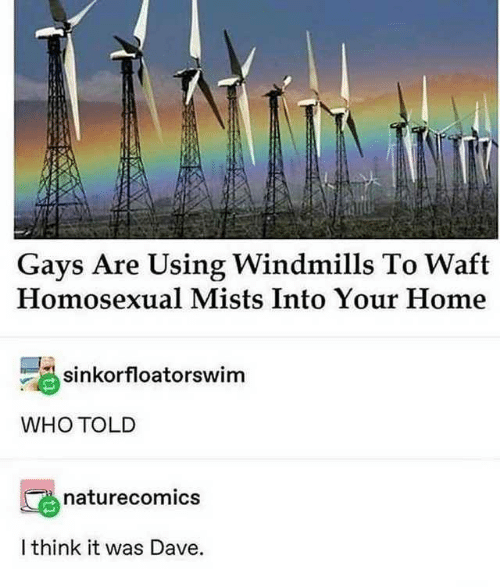 Home, Who, and Think: Gays Are Using Windmills To Waft  Homosexual Mists Into Your Home  sinkorfloatorswim  WHO TOLD  naturecomics  I think it was Dave.