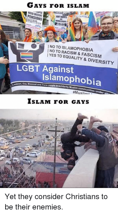 Bisexu: GAYS Foo R ISLAM  NEEDDEURLE  N PENSIONS  NOTO ISLAMOPHOBIA  TO YES TO EQUALITY & DIVERSITY  LGBT Against  Islamophobia  abian, Gay, Bisexual and Musim communities under  ISLAM FOR GAYS Yet they consider Christians to be their enemies.