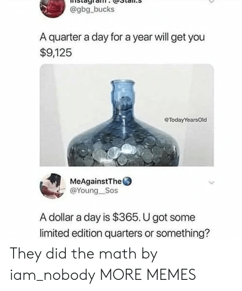 Dank, Memes, and Target: @gbg bucks  A quarter a day for a year will get you  $9,125  eTodayYearsOld  MeAgainstThe  @Young_Sos  A dollar a day is $365. U got some  limited edition quarters or something? They did the math by iam_nobody MORE MEMES