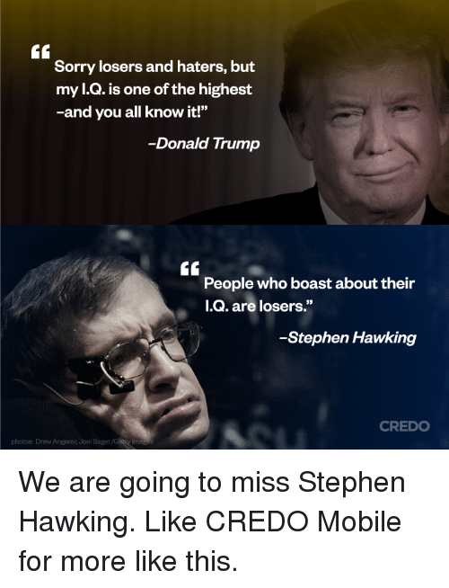 "Donald Trump, Memes, and Sorry: GC  Sorry losers and haters, but  my l.Q. is one of the highest  -and you all know it!""  -Donald Trump  GC  People who boast about their  I.Q  05  -Stephen Hawking  CREDO  photos: Drew Angerer, Joel Saget We are going to miss Stephen Hawking.  Like CREDO Mobile for more like this."