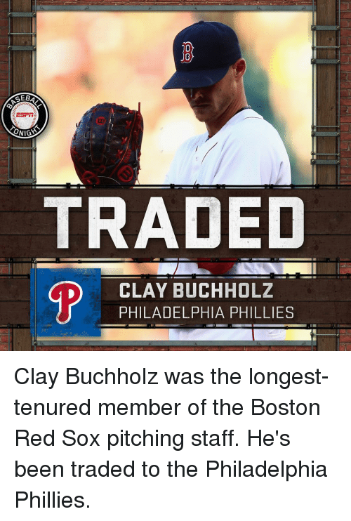 Memes, Philadelphia Phillies, and Boston Red Sox: GEBA  ONIGS  TRADED  D CLAY BUCHHOLZ  PHILADELPHIA PHILLIES Clay Buchholz was the longest-tenured member of the Boston Red Sox pitching staff. He's been traded to the Philadelphia Phillies.