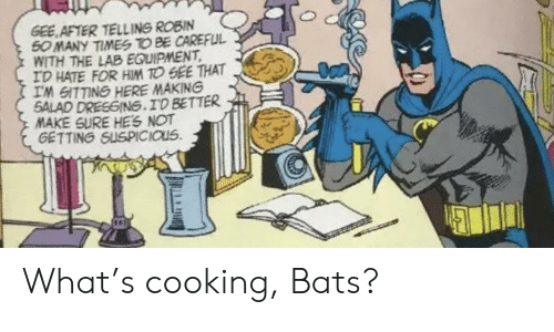 Equipment: GEE AFTER TELLING ROBIN  50 MANY TIMES TO BE CAREFUL  WITH THE LAB EQUIPMENT  ID HATE FOR HIM TO GEE THAT  IM GITTING HERE MAKING  SALAD DRESGING.ID BETTER  MAKE SURE HES NOT  GETTING SUSPICIOUS What's cooking, Bats?