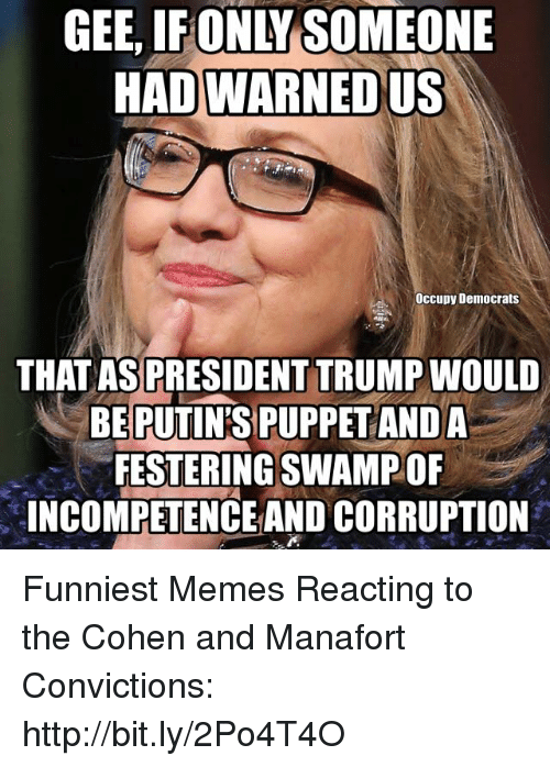 Memes, Http, and Trump: GEE,  IFONLY  SOMEONE  HAD WARNED US  Occupy Democrats  THATASPRESIDENT TRUMP WOULD  BEPUTINS PUPPETANDA  FESTERING SWAMPOF  INCOMPETENCE AND CORRUPTION Funniest Memes Reacting to the Cohen and Manafort Convictions: http://bit.ly/2Po4T4O