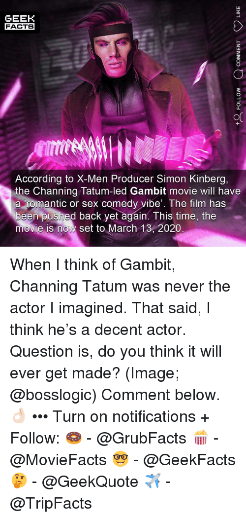 channing: GEEK  FACTS  According to X-Men Producer Simon Kinberg,  the Channing Tatum-led Gambit movie will have  a romantic or sex comedy vibe'. The film has  been pushed back yet again. This time, the  movie is now set to March 13, 2020 When I think of Gambit, Channing Tatum was never the actor I imagined. That said, I think he's a decent actor. Question is, do you think it will ever get made? (Image; @bosslogic) Comment below.👌🏻 ••• Turn on notifications + Follow: 🍩 - @GrubFacts 🍿 - @MovieFacts 🤓 - @GeekFacts 🤔 - @GeekQuote ✈️ - @TripFacts