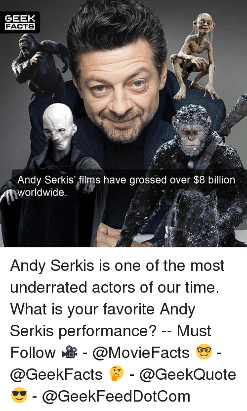 Geeked: GEEK  FACTS  Andy Serkis' films have grossed over $8 billion  worldwide.  2. Andy Serkis is one of the most underrated actors of our time. What is your favorite Andy Serkis performance? -- Must Follow 🎥 - @MovieFacts 🤓 - @GeekFacts 🤔 - @GeekQuote 😎 - @GeekFeedDotCom