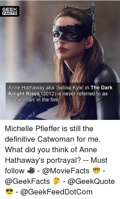 Geeked: GEEK  FACTS  Anne Hathaway aka Selina Kyle in The Dark  Knight Rises (2012) is never referred to as  Catwoman in the film Michelle Pfieffer is still the definitive Catwoman for me. What did you think of Anne Hathaway's portrayal? -- Must follow 🎥 - @MovieFacts 🤓 - @GeekFacts 🤔 - @GeekQuote 😎 - @GeekFeedDotCom