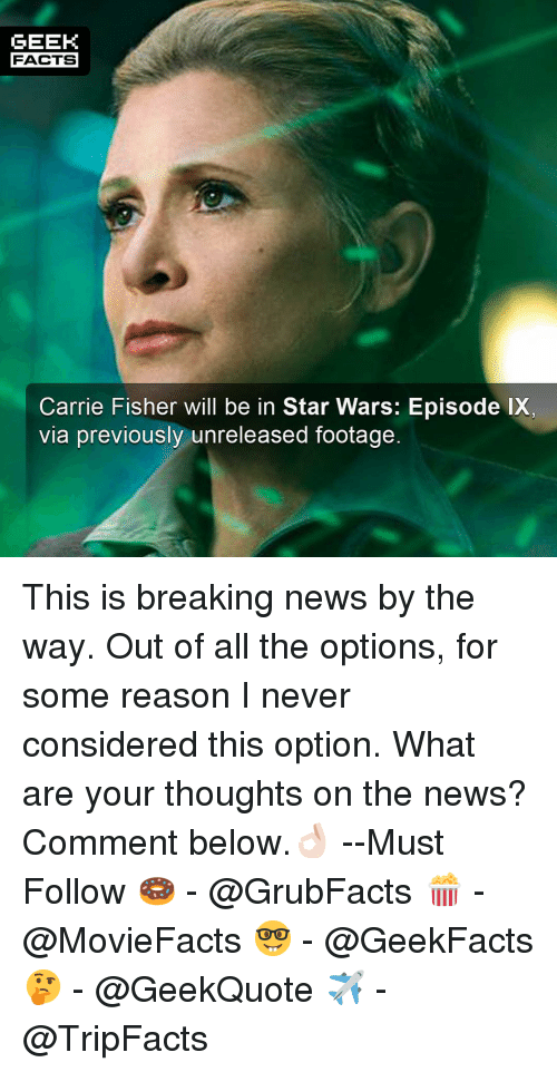 Carrie Fisher, Facts, and Memes: GEEK  FACTS  Carrie Fisher will be in Star Wars: Episode IX  via previously unreleased footage. This is breaking news by the way. Out of all the options, for some reason I never considered this option. What are your thoughts on the news? Comment below.👌🏻 --Must Follow 🍩 - @GrubFacts 🍿 - @MovieFacts 🤓 - @GeekFacts 🤔 - @GeekQuote ✈️ - @TripFacts