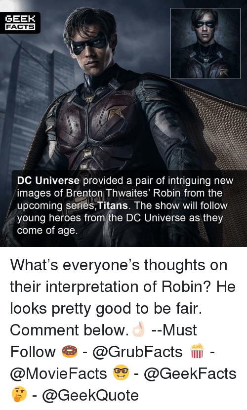 Brenton: GEEK  FACTS  DC Universe provided a pair of intriguing new  images of Brenton Thwaites' Robin from the  upcoming series,Titans. The show will follow  young heroes from the DC Universe as they  come of age What's everyone's thoughts on their interpretation of Robin? He looks pretty good to be fair. Comment below.👌🏻 --Must Follow 🍩 - @GrubFacts 🍿 - @MovieFacts 🤓 - @GeekFacts 🤔 - @GeekQuote