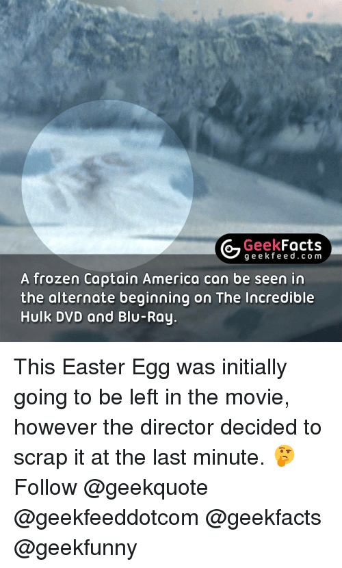 initiation: Geek  Facts  g e e k f A frozen Captain America can be seen in  the alternate beginning on The Incredible  Hulk DVD and Blu-Ray. This Easter Egg was initially going to be left in the movie, however the director decided to scrap it at the last minute. 🤔 Follow @geekquote @geekfeeddotcom @geekfacts @geekfunny