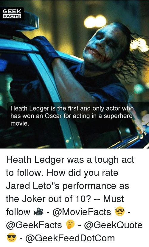 """Wonned: GEEK  FACTS  Heath Ledger is the first and only actor who  has won an Oscar for acting in a superhero  movie Heath Ledger was a tough act to follow. How did you rate Jared Leto""""s performance as the Joker out of 10? -- Must follow 🎥 - @MovieFacts 🤓 - @GeekFacts 🤔 - @GeekQuote 😎 - @GeekFeedDotCom"""