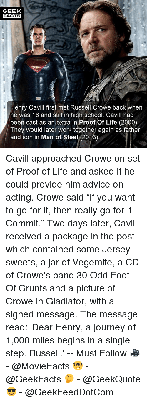"Jarreds: GEEK  FACTS  Henry Cavill first met Russell Crowe back wher  he was 16 and still in high school. Cavill had  been cast as an extra in Proof Of Life (2000)  They would later work together again as father  and son in Man of Steel (2013) Cavill approached Crowe on set of Proof of Life and asked if he could provide him advice on acting. Crowe said ""if you want to go for it, then really go for it. Commit."" Two days later, Cavill received a package in the post which contained some Jersey sweets, a jar of Vegemite, a CD of Crowe's band 30 Odd Foot Of Grunts and a picture of Crowe in Gladiator, with a signed message. The message read: 'Dear Henry, a journey of 1,000 miles begins in a single step. Russell.' -- Must Follow 🎥 - @MovieFacts 🤓 - @GeekFacts 🤔 - @GeekQuote 😎 - @GeekFeedDotCom"