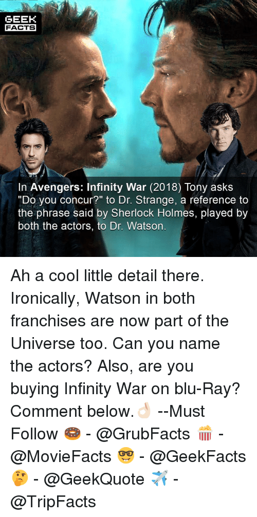 """dr strange: GEEK  FACTS  In Avengers: Infinity War (2018) Tony askS  """"Do you concur?"""" to Dr. Strange, a reference to  the phrase said by Sherlock Holmes, played by  both the actors, to Dr. Watson Ah a cool little detail there. Ironically, Watson in both franchises are now part of the Universe too. Can you name the actors? Also, are you buying Infinity War on blu-Ray? Comment below.👌🏻 --Must Follow 🍩 - @GrubFacts 🍿 - @MovieFacts 🤓 - @GeekFacts 🤔 - @GeekQuote ✈️ - @TripFacts"""