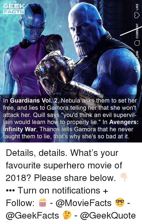"Quill: GEEK  FACTS  In Guardians Vol. 2 Nebula asks them to set her  frée, and lies to Gamora telling her that she won't  attack her. Quill says ""you'd think an evil supervil-  ain would learn how to properly lie."" In Avengers:  nfinity War, Thanos tells Gamora that he never  taught them to lie, that's why she's so bad at it. Details, details. What's your favourite superhero movie of 2018? Please share below. 👇🏻 ••• Turn on notifications + Follow: 🍿 - @MovieFacts 🤓 - @GeekFacts 🤔 - @GeekQuote"