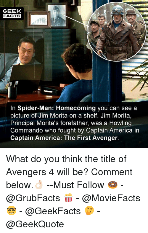 America, Facts, and Memes: GEEK  FACTS  In Spider-Man: Homecoming you can see a  picture of Jim Morita on a shelf. Jim Morita,  Principal Morita's forefather, was a Howling  Commando who fought by Captain America in  Captain America: The First Avenger. What do you think the title of Avengers 4 will be? Comment below.👌🏻 --Must Follow 🍩 - @GrubFacts 🍿 - @MovieFacts 🤓 - @GeekFacts 🤔 - @GeekQuote