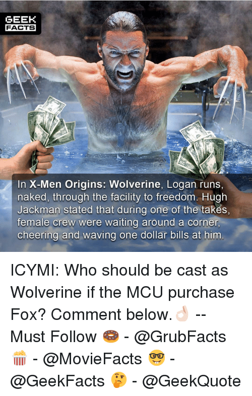 Were Waiting: GEEK  FACTS  In X-Men Origins: Wolverine, Logan runs,  naked, through the facility to freedom. Hugh  Jackman stated that during one of the takes,  female crew were waiting around a corner  cheering and waving one dollar bills at him ICYMI: Who should be cast as Wolverine if the MCU purchase Fox? Comment below.👌🏻 --Must Follow 🍩 - @GrubFacts 🍿 - @MovieFacts 🤓 - @GeekFacts 🤔 - @GeekQuote
