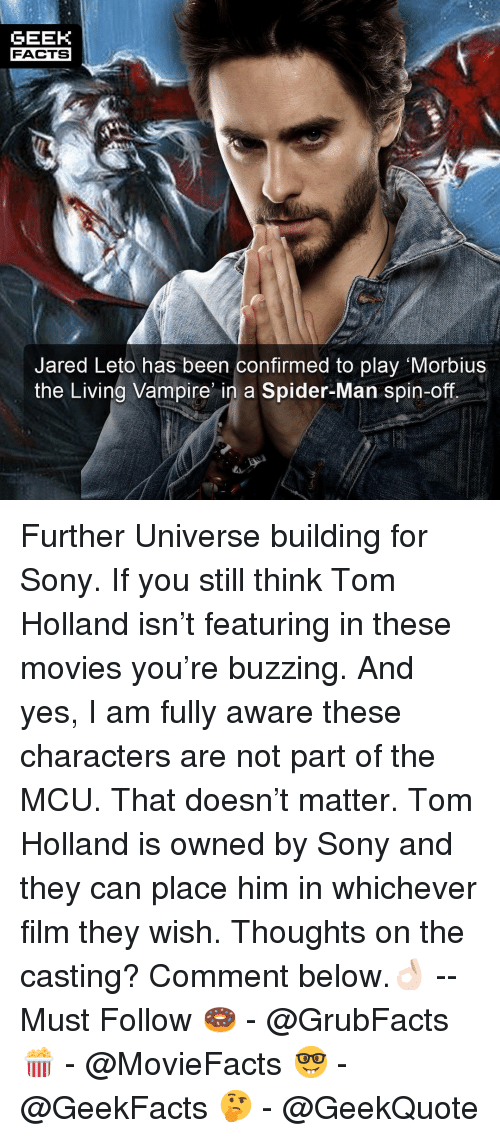 the casting: GEEK  FACTS  Jared Leto has been confirmed to play Morbius  the Living Vampire n a Spider-Man spin-off Further Universe building for Sony. If you still think Tom Holland isn't featuring in these movies you're buzzing. And yes, I am fully aware these characters are not part of the MCU. That doesn't matter. Tom Holland is owned by Sony and they can place him in whichever film they wish. Thoughts on the casting? Comment below.👌🏻 --Must Follow 🍩 - @GrubFacts 🍿 - @MovieFacts 🤓 - @GeekFacts 🤔 - @GeekQuote