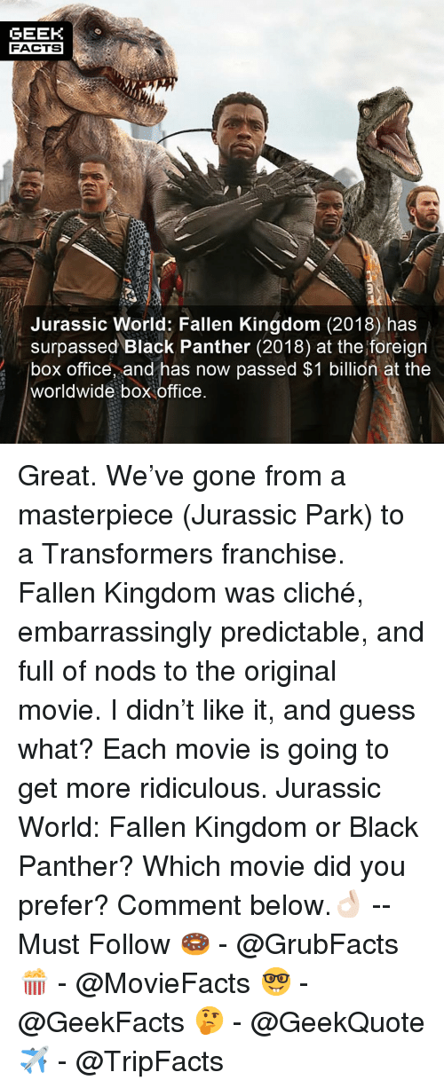 Transformers: GEEK  FACTS  Jurassic World: Fallen Kingdom (2018) has  surpassed Black Panther (2018) at the foreign  box office, and has now passed $1 billion at the  worldwide box office Great. We've gone from a masterpiece (Jurassic Park) to a Transformers franchise. Fallen Kingdom was cliché, embarrassingly predictable, and full of nods to the original movie. I didn't like it, and guess what? Each movie is going to get more ridiculous. Jurassic World: Fallen Kingdom or Black Panther? Which movie did you prefer? Comment below.👌🏻 --Must Follow 🍩 - @GrubFacts 🍿 - @MovieFacts 🤓 - @GeekFacts 🤔 - @GeekQuote ✈️ - @TripFacts