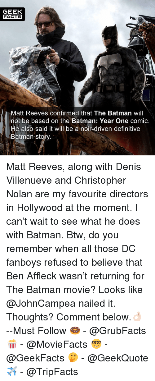 the batman: GEEK  FACTS  Matt Reeves confirmed that The Batman will  not be based on the Batman: Year One comic.  He also said it will be a noir-driven definitive  Batman sto Matt Reeves, along with Denis Villenueve and Christopher Nolan are my favourite directors in Hollywood at the moment. I can't wait to see what he does with Batman. Btw, do you remember when all those DC fanboys refused to believe that Ben Affleck wasn't returning for The Batman movie? Looks like @JohnCampea nailed it. Thoughts? Comment below.👌🏻 --Must Follow 🍩 - @GrubFacts 🍿 - @MovieFacts 🤓 - @GeekFacts 🤔 - @GeekQuote ✈️ - @TripFacts