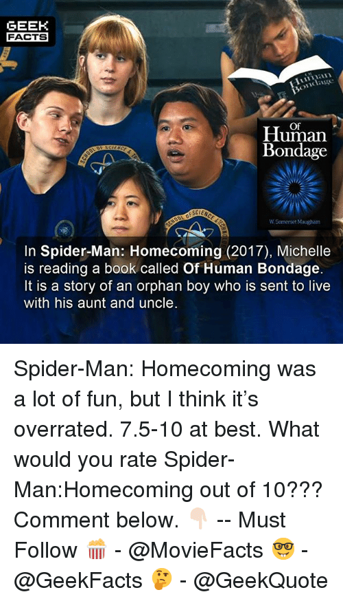 Facts, Memes, and Spider: GEEK  FACTS  Of  Human  Bondage  W Somerset Maugham  In Spider-Man: Homecoming (2017), Michelle  is reading a book called Of Human Bondage.  It is a story of an orphan boy who is sent to live  with his aunt and uncle Spider-Man: Homecoming was a lot of fun, but I think it's overrated. 7.5-10 at best. What would you rate Spider-Man:Homecoming out of 10??? Comment below. 👇🏻 -- Must Follow 🍿 - @MovieFacts 🤓 - @GeekFacts 🤔 - @GeekQuote
