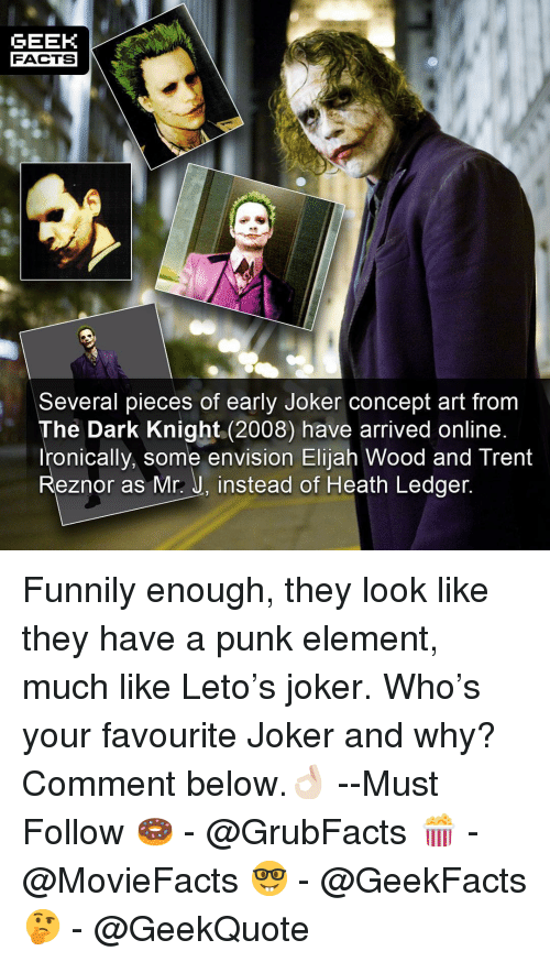 Elijah Wood, Facts, and Joker: GEEK  FACTS  Several pieces of early Joker concept art from  The Dark Knight (2008) have arrived online  Ironically, some envision Elijah Wood and Trent  Reznor as Mr.: J, instead of Heath Ledger Funnily enough, they look like they have a punk element, much like Leto's joker. Who's your favourite Joker and why? Comment below.👌🏻 --Must Follow 🍩 - @GrubFacts 🍿 - @MovieFacts 🤓 - @GeekFacts 🤔 - @GeekQuote