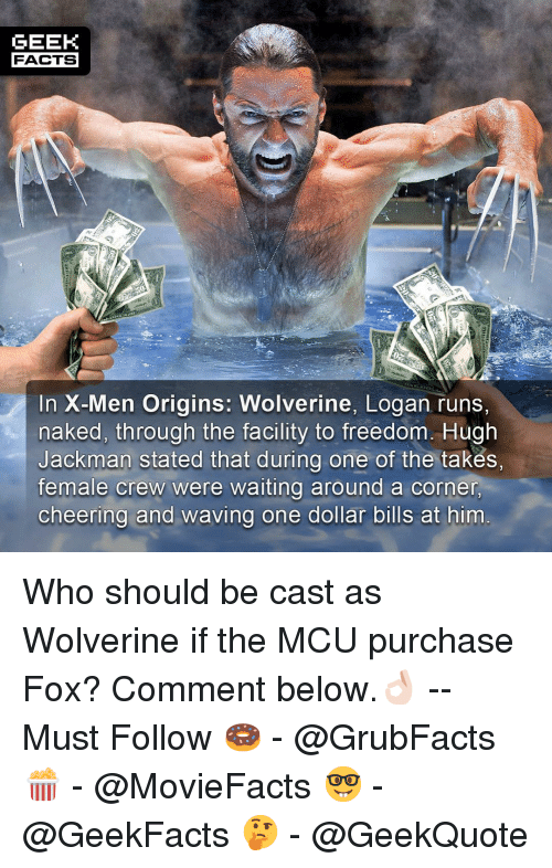 Were Waiting: GEEK  FACTS  Si  In X-Men Origins: Wolverine, Logan runs,  naked, through the facility to freedom. Hugh  Jackman stated that during one of the takes,  female crew were waiting around a corner  cheering and waving one dollar bills at him Who should be cast as Wolverine if the MCU purchase Fox? Comment below.👌🏻 --Must Follow 🍩 - @GrubFacts 🍿 - @MovieFacts 🤓 - @GeekFacts 🤔 - @GeekQuote