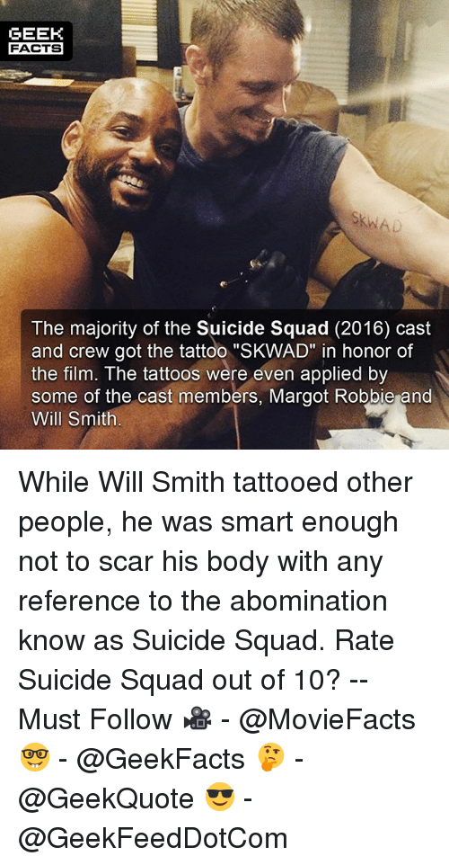 "Margot Robbie: GEEK  FACTS  The majority of the Suicide Squad (2016) cast  and crew got the tattoo ""SKWAD"" in honor of  the film. The tattoos were even applied by  some of the cast members, Margot Robbie and  Will Smith While Will Smith tattooed other people, he was smart enough not to scar his body with any reference to the abomination know as Suicide Squad. Rate Suicide Squad out of 10? -- Must Follow 🎥 - @MovieFacts 🤓 - @GeekFacts 🤔 - @GeekQuote 😎 - @GeekFeedDotCom"
