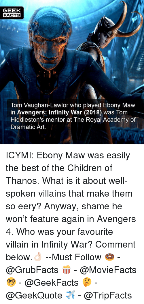 Children, Facts, and Memes: GEEK  FACTS  Tom Vaughan-Lawlor who played Ebony Maw  in Avengers: Infinity War (2018) was Tom  Hiddleston's-mentor at The Royal Academy of  Dramatic Art ICYMI: Ebony Maw was easily the best of the Children of Thanos. What is it about well-spoken villains that make them so eery? Anyway, shame he won't feature again in Avengers 4. Who was your favourite villain in Infinity War? Comment below.👌🏻 --Must Follow 🍩 - @GrubFacts 🍿 - @MovieFacts 🤓 - @GeekFacts 🤔 - @GeekQuote ✈️ - @TripFacts