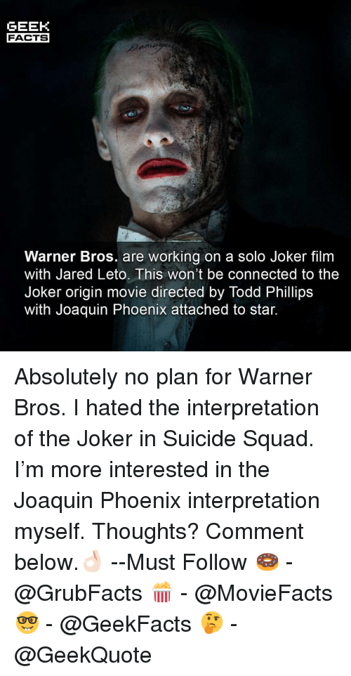 Facts, Joker, and Memes: GEEK  FACTS  Warner Bros. are working on a solo Joker film  with Jared Leto. This won't be connected to the  Joker origin movie directed by Todd Phillips  Witn Joaquin Phoenix attached to star. Absolutely no plan for Warner Bros. I hated the interpretation of the Joker in Suicide Squad. I'm more interested in the Joaquin Phoenix interpretation myself. Thoughts? Comment below.👌🏻 --Must Follow 🍩 - @GrubFacts 🍿 - @MovieFacts 🤓 - @GeekFacts 🤔 - @GeekQuote