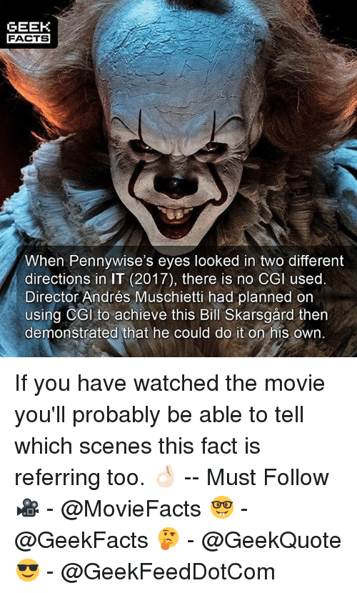 Andres: GEEK  FACTS  When Pennywise's eyes looked in two different  directions in IT (2017), there is no CGl used.  Director Andrés Muschietti had planned on  using CGI to achieve this Bill Skarsgård then  demonstrated that he could do it on his own. If you have watched the movie you'll probably be able to tell which scenes this fact is referring too. 👌🏻 -- Must Follow 🎥 - @MovieFacts 🤓 - @GeekFacts 🤔 - @GeekQuote 😎 - @GeekFeedDotCom