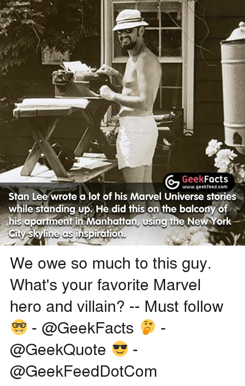 skyline: Geek  Facts  www.geekfeed.com  Stan Lee wrote a lot of his Marvel Universe stories  while standing up. He did this on the balcony of  his apartment in Manhattan, Usina the New York  Skyline ins iration. We owe so much to this guy. What's your favorite Marvel hero and villain? -- Must follow 🤓 - @GeekFacts 🤔 - @GeekQuote 😎 - @GeekFeedDotCom