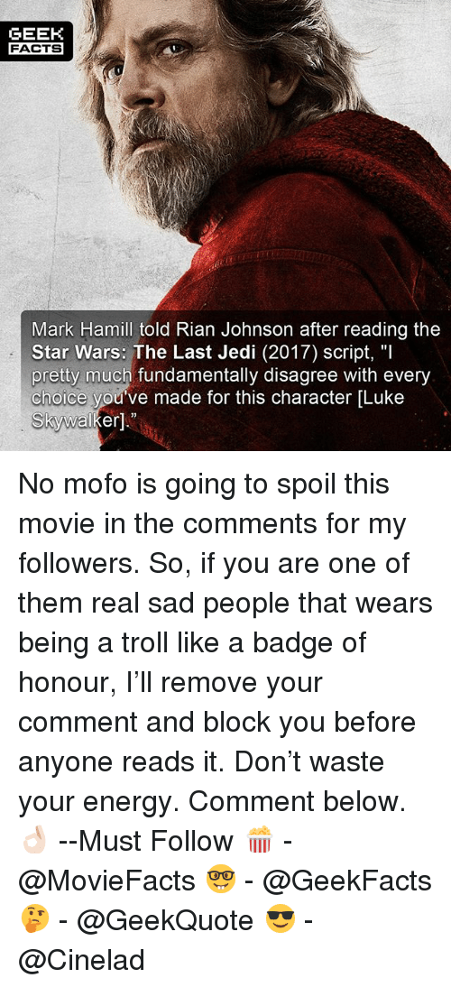 """Luke Skywalker: GEEK  FACTSx  Mark Hamill told Rian Johnson after reading the  Star Wars: The Last Jedi (2017) script, """"l  pretty much fundamentally disagree with every  choice you've made for this character [Luke  Skywalker]."""" No mofo is going to spoil this movie in the comments for my followers. So, if you are one of them real sad people that wears being a troll like a badge of honour, I'll remove your comment and block you before anyone reads it. Don't waste your energy. Comment below.👌🏻 --Must Follow 🍿 - @MovieFacts 🤓 - @GeekFacts 🤔 - @GeekQuote 😎 - @Cinelad"""