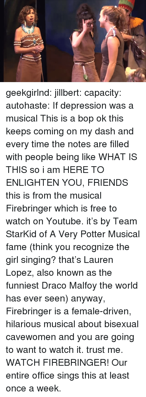 draco malfoy: geekgirlnd:  jillbert:  capacity:  autohaste:  If depression was a musical  This is a bop  ok this keeps coming on my dash and every time the notes are filled with people being like WHAT IS THIS so i am HERE TO ENLIGHTEN YOU, FRIENDS this is from the musical Firebringerwhich is free to watch on Youtube. it's by Team StarKid of A Very Potter Musical fame (think you recognize the girl singing? that's Lauren Lopez, also known as the funniest Draco Malfoy the world has ever seen) anyway, Firebringer is a female-driven, hilarious musical about bisexual cavewomen and you are going to want to watch it. trust me. WATCH FIREBRINGER!   Our entire office sings this at least once a week.