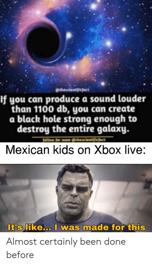 Reddit, Xbox Live, and Xbox: gehescientifiefact  If you can produce a sound louder  than 1100 db, you can create  a black hole strong enough to  destroy the entire galaxy.  follow for more thescientificject  Mexican kids on Xbox live:  It's like... I was made for this Almost certainly been done before