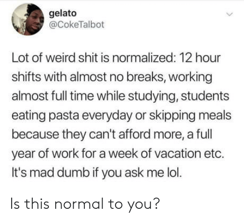 Dumb, Lol, and Shit: gelato  @CokeTalbot  Lot of weird shit is normalized: 12 hour  shifts with almost no breaks, working  almost full time while studying, students  eating pasta everyday or skipping meals  because they can't afford more, a full  year of work for a week of vacation etc.  It's mad dumb if you ask me lol. Is this normal to you?