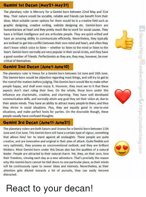 possessive: Gemini 1st Decan (May21-May31)  The planetary ruler is Mercury for a Gemini born between 22nd May and 31st  May. Their nature would be sociable, reliable and friends can benefit from their  ideas. Most suitable career options for them would be in a creative field such as  graphic designing, creative writing, website designing etc. Gemini-born are  humanitarians at heart and they pretty much like to work for social causes. They  have a brilliant intelligence and are articulate people. They are quick-witted and  have an amazing ability to communicate efficiently. Nevertheless, they typically  are inclined to get into conflict between their own mind and heart, and often they  don't know which voice to listen  whether to listen to the mind or listen to the  heart. Gemini-born normally are very popular in their social circles, and they have  a good number of friends. Perfectionists as they are, they may, however, be over  critical of themselve  Gemini 2nd Decan (June 1-June 10)  The planetary ruler is Venus for a Gemini born between 1st June and 10th June.  This Gemini-born would be objective regarding most things, and will try to get to  the root of the matters beforejudging. This Gemini-born would like to make other  people happy, and shall even enjoy it. However, they must see to it that thes  aspects don't start ruling their lives. On the whole, those born under this  influence are charismatic, creative, and charming. They have well developed  communication skills, and normally attain any goal they set their vision at, due to  their astute minds. They have an ability to attract many people to them, and thus  they thrive in social situations. Plus, they are equally good in one-to-one  situations, and make perfect hosts for parties. On the downside though, these  people usually have confused thoughts.  Gemini 3rd Decan (June11-June21)  The planetary rulers are both Saturn and Uranus for a Gemini-born between 11th  June and 21st June. This Gemini-born will h