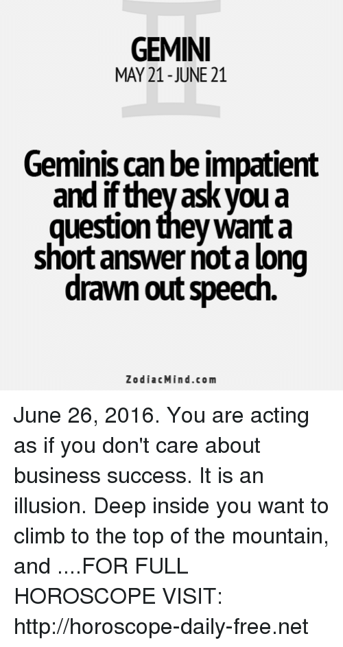 June 26: GEMINI  MAY 21-JUNE 21  Geminis can be impatient  and ifthey ask you a  question they Want a  short answer notalong  drawn out speech  Zodiac Mind.com June 26, 2016. You are acting as if you don't care about business success. It is an illusion. Deep inside you want to climb to the top of the mountain, and  ....FOR FULL HOROSCOPE VISIT: http://horoscope-daily-free.net