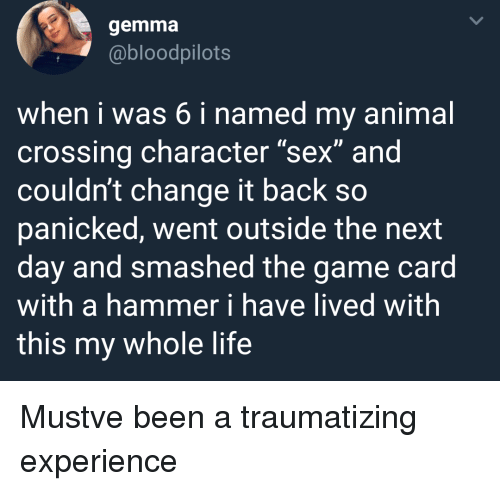 """Life, Sex, and The Game: gemma  @bloodpilots  when i was 6 i named my animal  crossing character """"sex"""" and  couldn't change it back so  panicked, went outside the next  day and smashed the game card  with a hammer i have lived with  this my whole life Mustve been a traumatizing experience"""