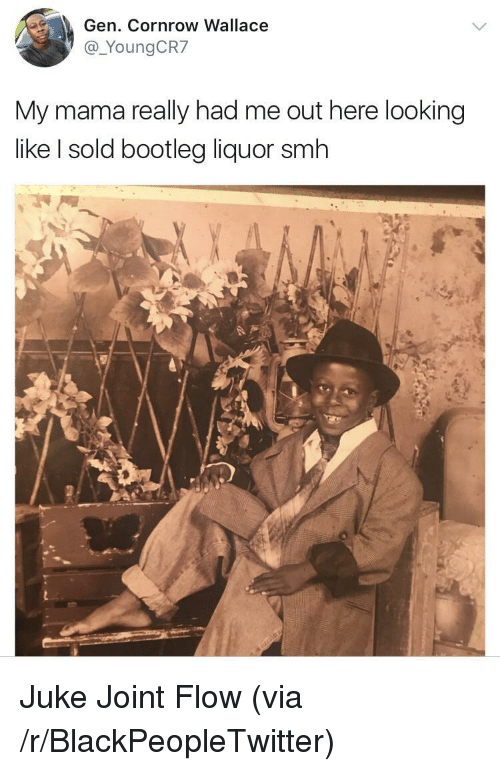juke: Gen. Cornrow Wallace  @_YoungCR7  My mama really had me out here looking  like I sold bootleg liquor smh <p>Juke Joint Flow (via /r/BlackPeopleTwitter)</p>