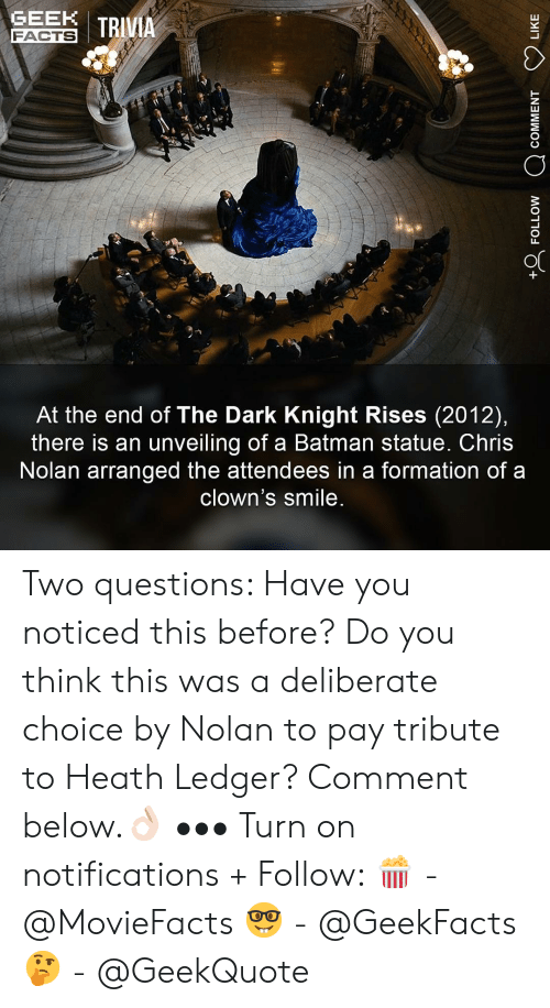 dark knight: GEN I TRIVIA  FACTS  At the end of The Dark Knight Rises (2012),  there is an unveiling of a Batman statue. Chris  Nolan arranged the attendees in a formation of a  clown's smile Two questions: Have you noticed this before? Do you think this was a deliberate choice by Nolan to pay tribute to Heath Ledger? Comment below.👌🏻 ••• Turn on notifications + Follow: 🍿 - @MovieFacts 🤓 - @GeekFacts 🤔 - @GeekQuote