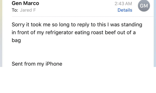 Beef, Iphone, and Roast: Gen Marco  To: Jared F  2:43 AM  Details  GM  Sorry it took me so long to reply to this I was standing  in front of my refrigerator eating roast beef out of a  bag  Sent from my iPhone