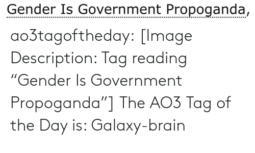 "Target, Tumblr, and Blog: Gender Is Government Propoganda, ao3tagoftheday:  [Image Description: Tag reading ""Gender Is Government Propoganda""]  The AO3 Tag of the Day is: Galaxy-brain"