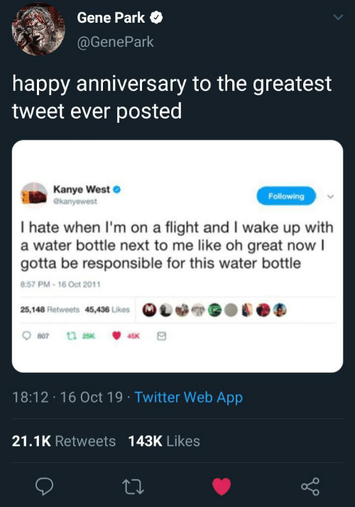 Kanye West: Gene Park  @GenePark  happy anniversary to the greatest  tweet ever posted  Kanye West  @kanyewest  Following  I hate when I'm on a flight and I wake up with  a water bottle next to me like oh great now I  gotta be responsible for this water bottle  8:57 PM-16 Oct 2011  25,148 Retweets 45,436 Likes  807  t 25K  45K  18:12 16 Oct 19 Twitter Web App  21.1K Retweets 143K Likes