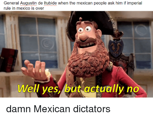History, Mexico, and Mexican: General Augustin de Itubide when the mexican people ask him if imperial  rule in mexico is over  Well ves, but actuallyno