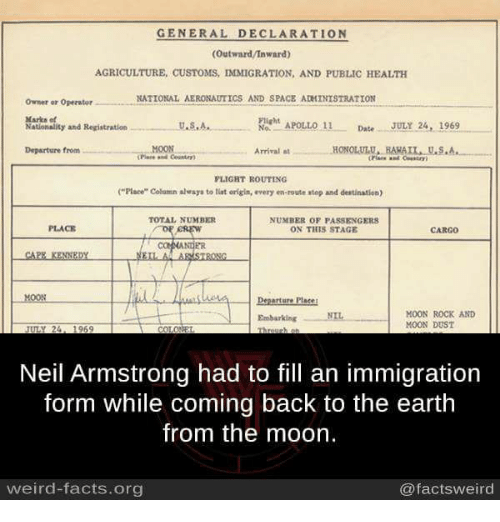 """Stage Crew: GENERAL DECLARATION  (Outward/Inward)  AGRICULTURE, CusTOMS, IMMIGRATION, AND PUBLIC HEALTH  NATIONAL AERONAUTICS AND SPACE ADMINISTRATION  Owner or Operator  Marks et  Flight  APOLLO 11  Date  JULY 24, 1969  U.S.A.,  Nationality and Registration  No.  MOON  HONOLULU, HAHAIL, U.S.A.  Departure from  Arrival  FLIGHT ROUTING  (""""Place"""" Column alvays to tint origin, every en-route stop and destination)  NUMBER OF PASSENGERS  PLACE  ON THIS STAGE  CREW  CAPE KENNEDY  EILA ARMSTRONG  Departure Plase!  MOON ROCK AND  Embarking NIL  MOON DUST  Neil Armstrong had to fill an immigration  form while coming back to the earth  from the moon.  weird-facts.org  @facts weird"""