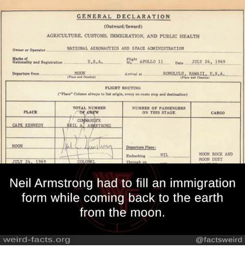 """Stage Crew: GENERAL DECLARATION  (Outward/Inward)  AGRICULTURE, CUSTOMS, IMMIGRATION, AND PUBLIC HEALTH  NATIONAL AERONAUTICS AND SPACE ADMINISTRATION  Owner or Operator  Marks et  NON APOLLO 11  Date JULY 24, 1969  U.S.A.  Nationality and Registration  MOON  Departure from  at HONOLULU, HARAIL U.S.A  Arrival FLIGHT ROUTING  (""""Place"""" Column always to tint origin, every en-route atop and destination)  ON THIS STAGE  CREW  CAPE KENNEDY  A ARMSTRONG  erture Place  MOON ROCK AND  Embarking NIL  MOON DUST  Neil Armstrong had to fill an immigration  form while coming back to the earth  from the moon.  weird-facts.org  @facts weird"""