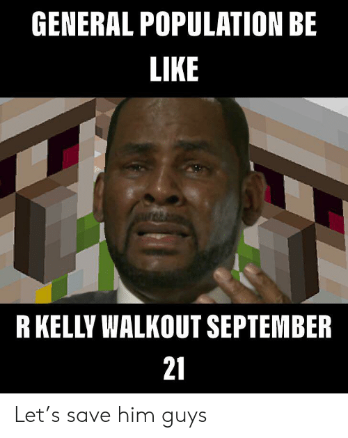 Be Like, R. Kelly, and Him: GENERAL POPULATION BE  LIKE  R KELLY WALKOUT SEPTEMBER  21 Let's save him guys