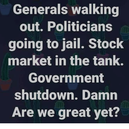 Jail, Stock Market, and Government: Generals walking  out. Politicians  going to jail. Stock  market in the tank.  Government  shutdown. Damn  Are we great yet?