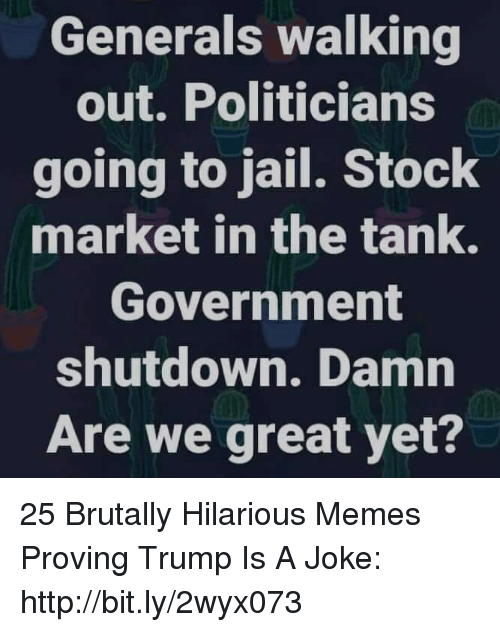Jail, Memes, and Http: Generals walking  out. Politicians  going to jail. Stock  market in the tank.  Government  shutdown. Damn  Are we great yet? 25 Brutally Hilarious Memes Proving Trump Is A Joke: http://bit.ly/2wyx073